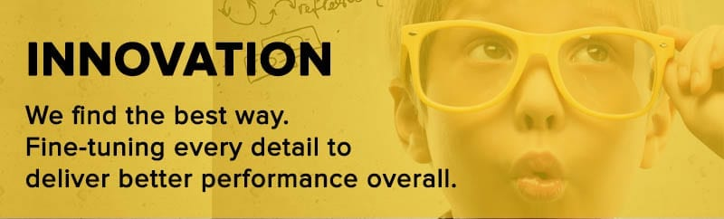 Innovation: We find the best way. Fine-tuning every detail to deliver better performance overall